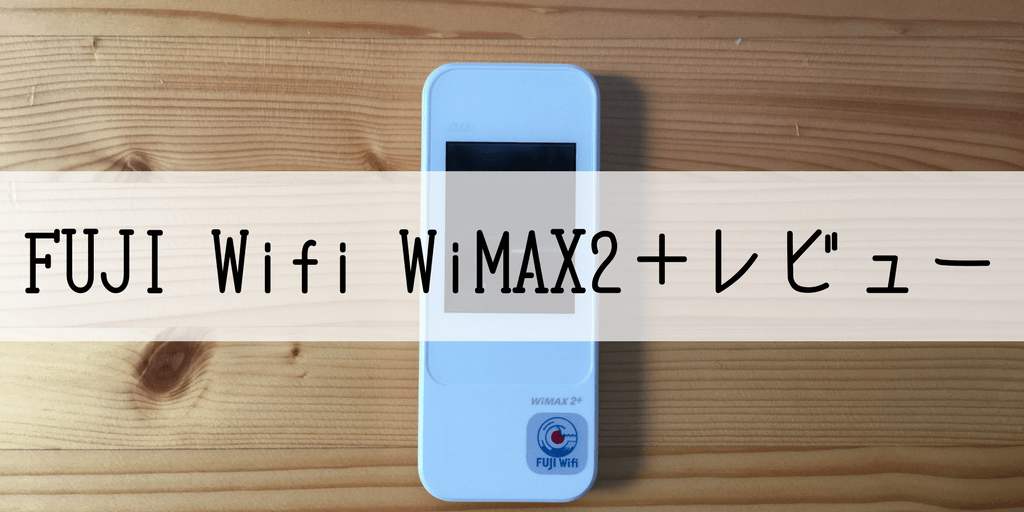 FUJI Wifi「WiMAX2+with au4G/LTEプラン」を契約。ざっくりレビュー